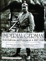 Imperial German Field Uniforms and Equipment 1907 - 1918: Volume I : Field Equipment, Optical Instruments, Body Armor, Mine and Chemical Warfare, Communications Equipment, Weapons, Cloth Headgear - Johan Somers