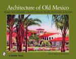 Architecture of Old Mexico : Vintage Views of Spanish Colonial Courtyards, Staircases, Doorways, Interiors, and More - Mary Martin