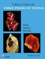 The Collector's Guide to the Three Phases of Titania : Rutile, Anatase, and Brookite - Robert J. Lauf