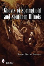 Ghosts of Springfield and Southern Illinois - Rachel Brooks-Posadas
