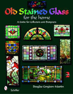 Old Stained Glass for the Home : A Guide for Collectors and Designers - Douglas Congdon-Martin