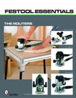 Festool Essentials - The Routers : OF 1010 EQ, OF 1400 EQ, OF 2200 EB, and MFK 700 EQ - Schiffer Publishing