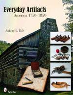 Everyday Artifacts : America 1750-1850 - Anthony L. Tafel