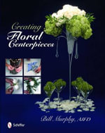Creating Floral Centerpieces : Japanese Flower Arrangements that Inspire - Bill Murphy