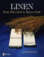 Linen : From Flax Seed to Woven Cloth - Linda Heinrich