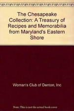 The Chesapeake Collection : A Treasury of Recipes and Memorabilia from Maryland's Eastern Shore - Inc Woman's Club of Denton