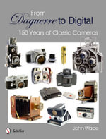 From Daguerre to Digital : 150 Years of Classic Cameras - John Wade