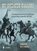 No Greater Calling : A Chronological Record of Sacrifice and Heroism During the Western Indian Wars, 1865-1898 - Eric S. Johnson