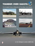 Thunder Over Dakota : The Complete History of Ellsworth Air Force Base, South Dakota - George A. Larson