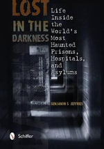 Lost in the Darkness : Life Inside the World's Most Haunted Prisons, Hospitals, and Asylums - Benjamin S Jeffries