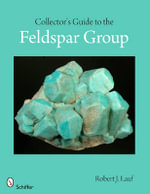 Collector's Guide to the Feldspar Group - Robert J. Lauf