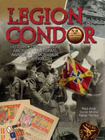 Legion Condor : History, Organization, Aircraft, Uniforms, Awards, Memorabilia, 1936-1939 - Raul Arias
