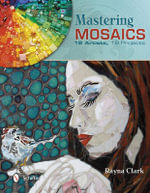 Mastering Mosaics : 19 Artists, 19 Projects - Rayna Clark