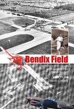 Bendix Field : The History of an Airport and Legendary Pilot Homer Stockert - Quentin L. Hartwig