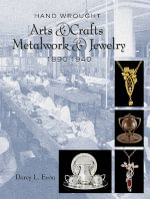 Hand Wrought Arts & Crafts Metalwork and Jewelry : 1890-1940 - Darcy L. Evon