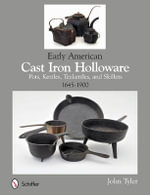 Early American Cast Iron Holloware 1645-1900 : Pots, Kettles, Teakettles, and Skillets - John Tyler