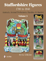 Staffordshire Figures 1780 to 1840 : Animals, Animal Performers, Dandies & Murder Volume 3 - Myrna Schkolne