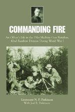 Commanding Fire : An Officer's Life in the 151st Machine Gun Battalion, 42nd Rainbow Division During World War I - Lt. N.P. Parkinson
