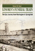 Lincoln's Funeral Train : The Epic Journey from Washington to Springfield - Robert M. Reed