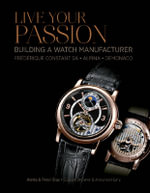 Live Your Passion : Building a Watch Manufacture: Frederique Constant Sa, Alpina, Demonaco - Aletta Stas