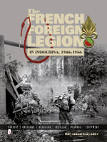 The French Foreign Legion in Indo-China, 1946-1956 : History . Uniforms . Headgear . Insignia . Weapons . Equipment - Raymond Guyader