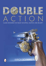 Double Action : Classic Revolvers for Target Shooting, Hunting, and Security - Ulrich Schwab