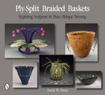 Ply-Split Braided Baskets : Exploring Sculpture in Plain Oblique Twining - David W. Fraser