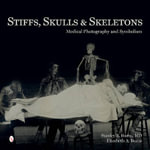 Stiffs, Skulls & Skeletons : Medical Photography and Symbolism - Stanley B. Burns