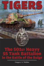 Tigers in the Ardennes : The 501st Heavy SS Tank Battalion in the Battle of the Bulge - Gregory A. Walden