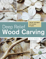 Deep Relief Wood Carving : Simple Techniques for Complex Projects - Kevin Walker