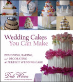 Wedding Cakes You Can Make : Designing, Baking, and Decorating the Perfect Wedding Cake - Dede Wilson