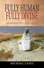 Fully Human, Fully Divine : An Interactive Christology - Michael Casey