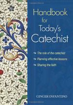 Handbook for Today's Catechist : The Role of the Catechist: Planning Effective Lessons, Sharing the Faith - Ginger Infantino
