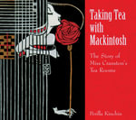 Taking Tea with Mackintosh : The Story of Miss Cranston's Tea Rooms - Perilla Kinchin