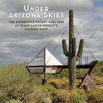 Under Arizona Skies : The Apprentice Desert Shelters at Frank Lloyd Wright's Taliesin West - Bruce Brooks Pfeiffer