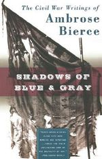 Shadows of Blue and Gray : The Civil War Writings of Ambrose Bierce - Ambrose Bierce