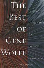 The Best of Gene Wolfe : A Definitive Retrospective of His Finest Short Fiction - Gene Wolfe