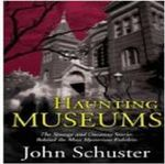 Haunting Museums : The Strange and Uncanny Stories Behind the Most Mysterious Exhibits - John Schuster