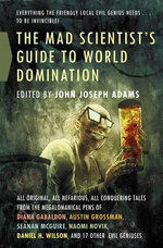 The Mad Scientist's Guide to World Domination : Original Short Fiction for the Modern Evil Genius - John Joseph Adams