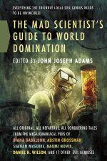 The Mad Scientist's Guide to World Domination : Original Short Fiction for the Modern Evil Genius - John Joseph Adams