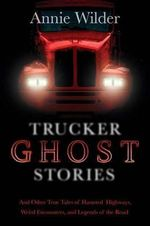 Trucker Ghost Stories : And Other True Tales of Haunted Highways - Annie Wilder