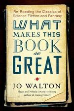 What Makes This Book So Great : Re-Reading the Classics of Fantasy and SF - Jo Walton