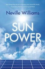 Sun Power : How Energy from the Sun Is Changing Lives Around the World, Empowering America, and Saving the Planet - Neville Williams