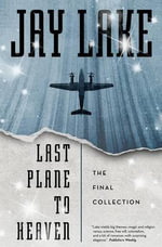 Last Plane to Heaven : The Final Collection - Jay Lake