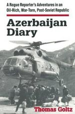 Azerbaijan Diary : A Rogue Reporter's Adventures in an Oil-rich, War-torn, Post-Soviet Republic - Thomas Goltz