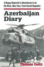 Azerbaijan Diary : A Rogue Reporter's Adventures in an Oil-rich, War-torn, Post-Soviet Republic - Thomas Goltz