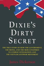 Dixie's Dirty Secret : The True Story of How the Government, the Media, and the Mob Conspired to Combat Integration and the Vietnam Antiwar Movement - James L. Dickerson