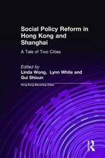 Social Policy Reform in Hong Kong and Shanghai : A Tale of Two Cities
