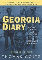 Georgia Diary : A Chronicle of War and Political Chaos in the Post-Soviet Caucasus :  A Chronicle of War and Political Chaos in the Post-Soviet Caucasus - Thomas Goltz