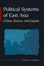 Political Systems of East Asia : China, Korea, and Japan :  China, Korea, and Japan - Louis D. Hayes